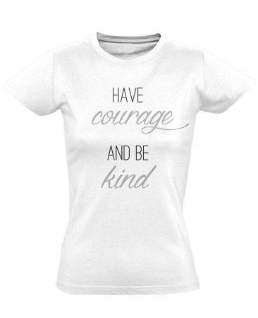 Have Courage and Be Kind női póló (fehér)